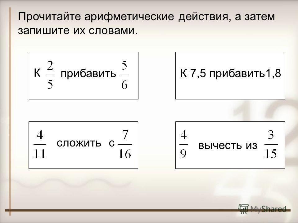 Прочитайте арифметические действия, а затем запишите их словами. К прибавить ссложить К 7,5 прибавить1,8 вычесть из