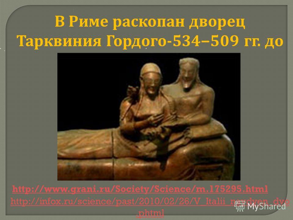 В Риме раскопан дворец Тарквиния Гордого-534509 гг. до н.э http://www.grani.ru/Society/Science/m.175295.html http://infox.ru/science/past/2010/02/26/V_Italii_naydyen_dvo.phtml