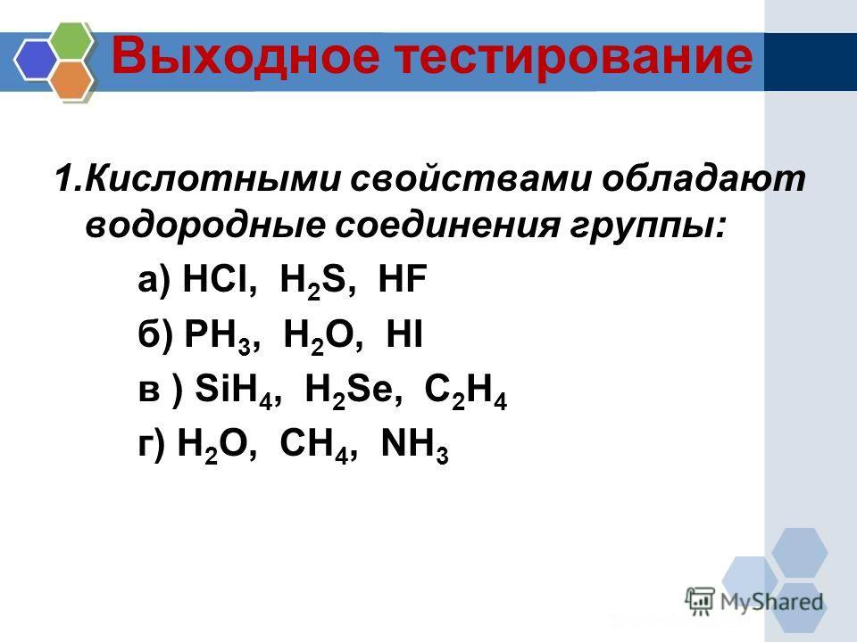 Выходное тестирование 1.Кислотными свойствами обладают водородные соединения группы: а) HCl, H 2 S, HF б) PH 3, H 2 O, HI в ) SiH 4, H 2 Se, C 2 H 4 г) H 2 O, CH 4, NH 3
