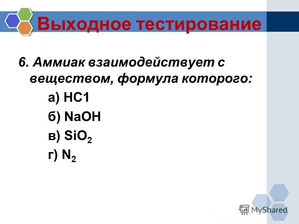 Выходное тестирование 6. Аммиак взаимодействует с веществом, формула которого: а) НС1 б) NaOH в) SiO 2 г) N 2