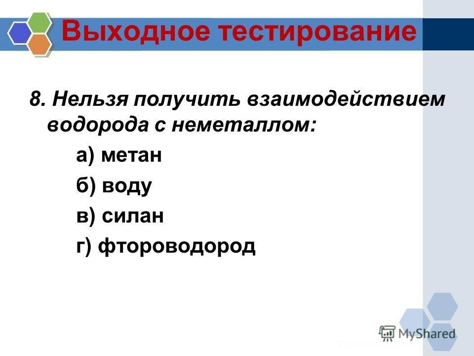 Выходное тестирование 8. Нельзя получить взаимодействием водорода с неметаллом: а) метан б) воду в) силан г) фтороводород