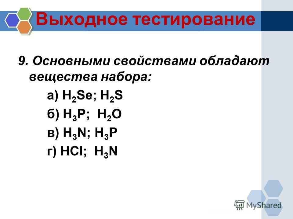 Выходное тестирование 9. Основными свойствами обладают вещества набора: а) H 2 Se; H 2 S б) H 3 P; H 2 O в) H 3 N; H 3 P г) HCl; H 3 N