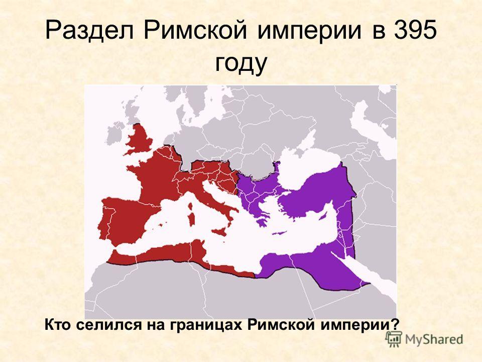 Раздел Римской империи в 395 году Кто селился на границах Римской империи?