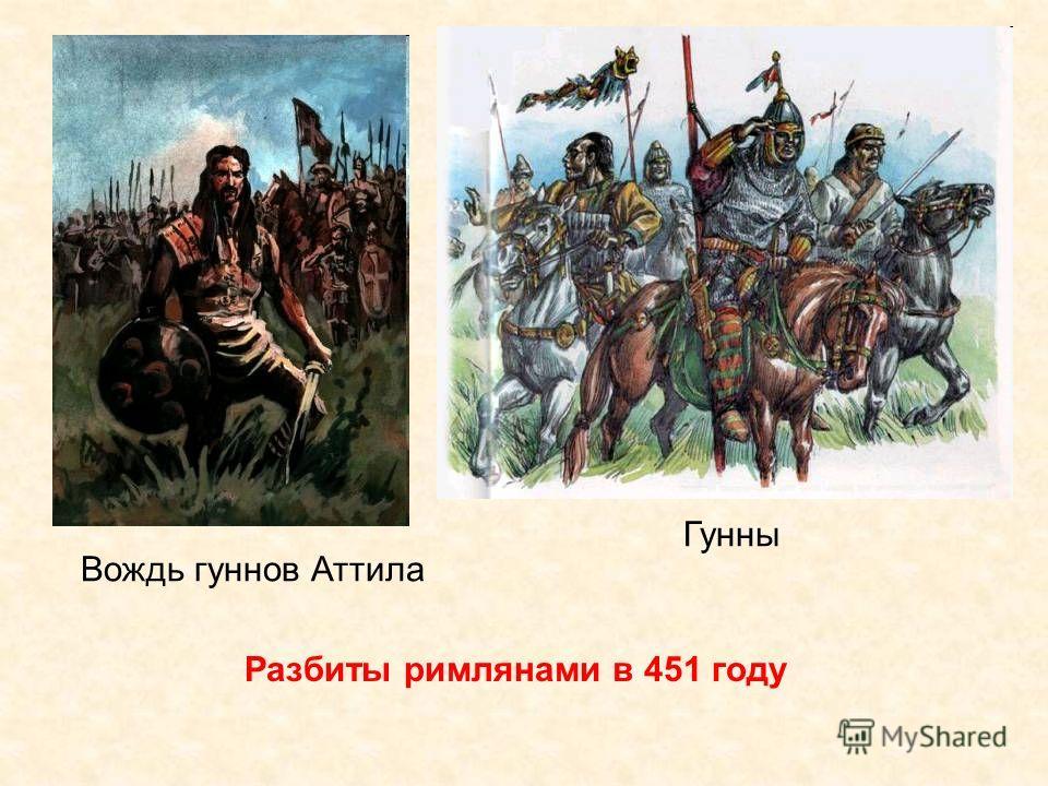 Разбиты римлянами в 451 году Гунны Вождь гуннов Аттила