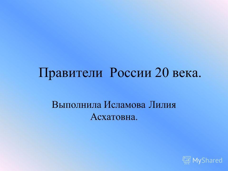 Правители России 20 века. Выполнила Исламова Лилия Асхатовна.