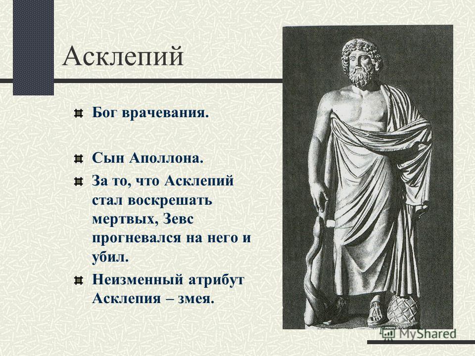 Асклепий Бог врачевания. Сын Аполлона. За то, что Асклепий стал воскрешать мертвых, Зевс прогневался на него и убил. Неизменный атрибут Асклепия – змея.