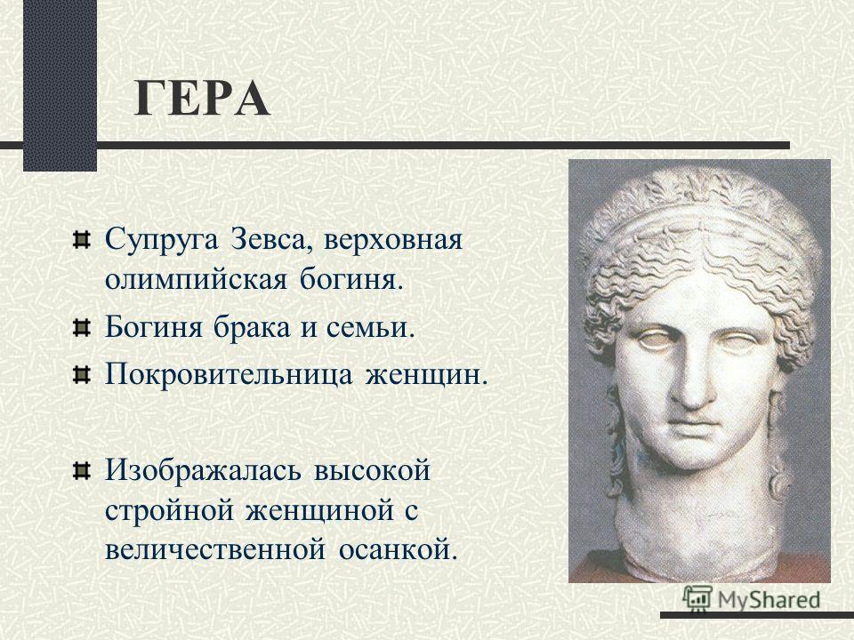 ГЕРА Супруга Зевса, верховная олимпийская богиня. Богиня брака и семьи. Покровительница женщин. Изображалась высокой стройной женщиной с величественной осанкой.