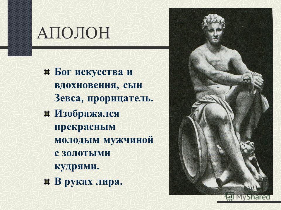 АПОЛОН Бог искусства и вдохновения, сын Зевса, прорицатель. Изображался прекрасным молодым мужчиной с золотыми кудрями. В руках лира.