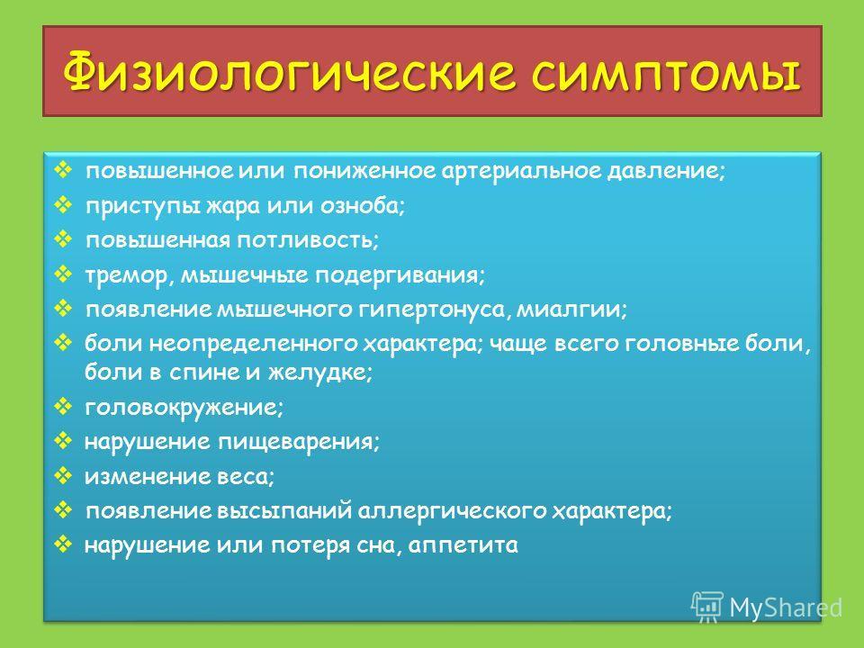 Физиологические симптомы повышенное или пониженное артериальное давление; приступы жара или озноба; повышенная потливость; тремор, мышечные подергивания; появление мышечного гипертонуса, миалгии; боли неопределенного характера; чаще всего головные бо