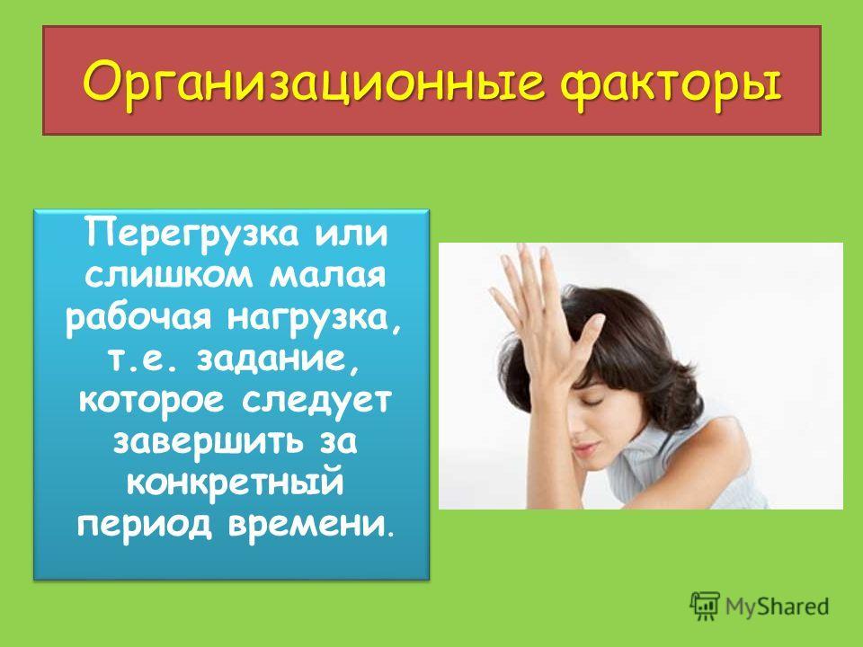Организационные факторы Перегрузка или слишком малая рабочая нагрузка, т.е. задание, которое следует завершить за конкретный период времени.