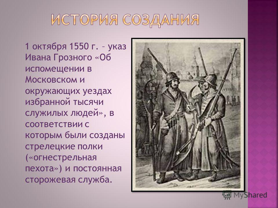 1 октября 1550 г. – указ Ивана Грозного «Об испомещении в Московском и окружающих уездах избранной тысячи служилых людей», в соответствии с которым были созданы стрелецкие полки («огнестрельная пехота») и постоянная сторожевая служба.