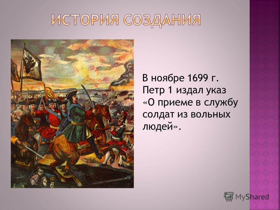 В ноябре 1699 г. Петр 1 издал указ «О приеме в службу солдат из вольных людей».
