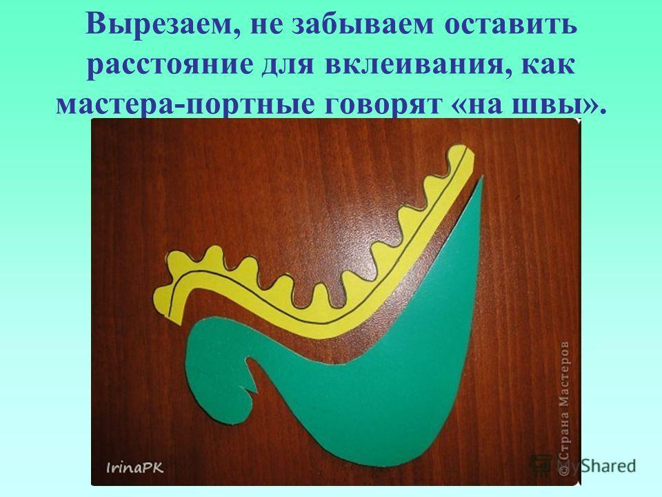 Вырезаем, не забываем оставить расстояние для вклеивания, как мастера-портные говорят «на швы».