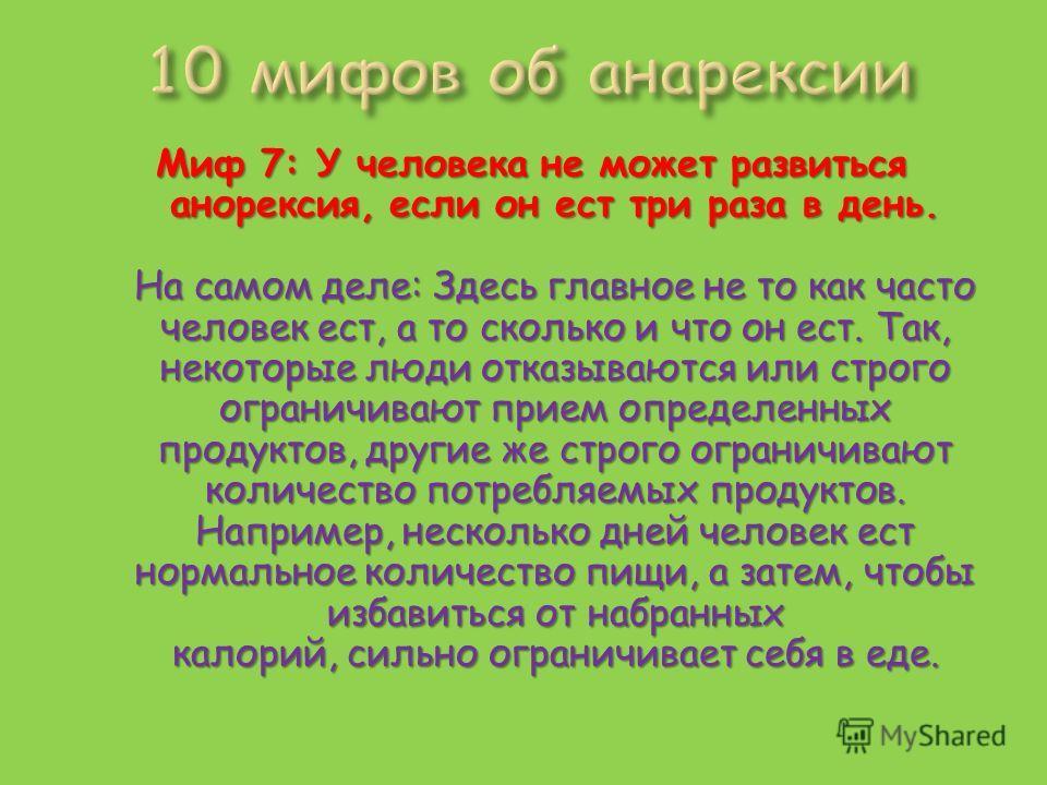 Миф 7: У человека не может развиться анорексия, если он ест три раза в день. На самом деле: Здесь главное не то как часто человек ест, а то сколько и что он ест. Так, некоторые люди отказываются или строго ограничивают прием определенных продуктов, д