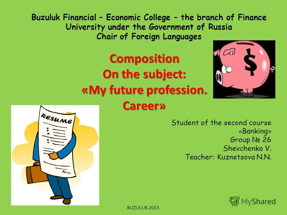 Buzuluk Financial – Economic College – the branch of Finance University under the Government of Russia Chair of Foreign Languages Composition On the subject: «My future profession. Career» Student of the second course « Banking » Group 26 Shevchenko