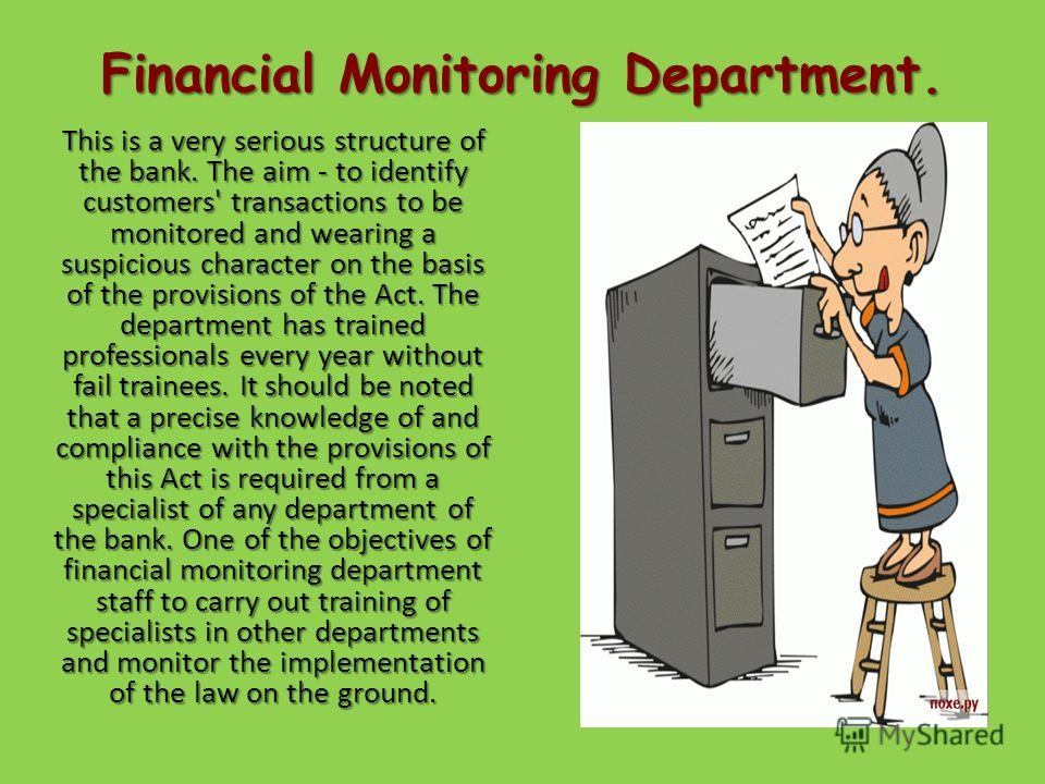 Financial Monitoring Department. This is a very serious structure of the bank. The aim - to identify customers' transactions to be monitored and wearing a suspicious character on the basis of the provisions of the Act. The department has trained prof