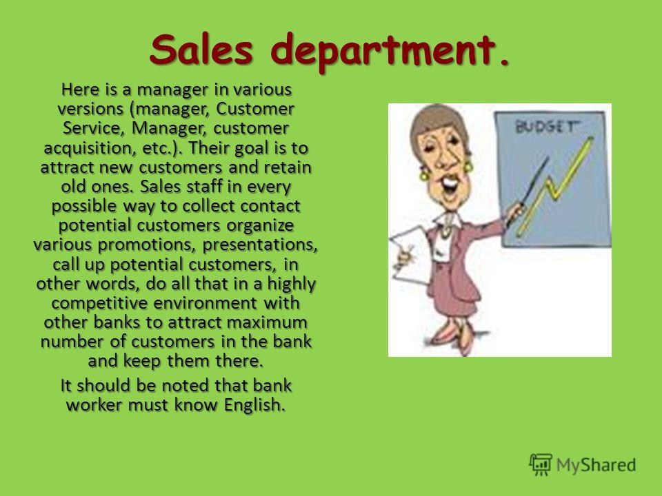 Sales department. Here is a manager in various versions (manager, Customer Service, Manager, customer acquisition, etc.). Their goal is to attract new customers and retain old ones. Sales staff in every possible way to collect contact potential custo