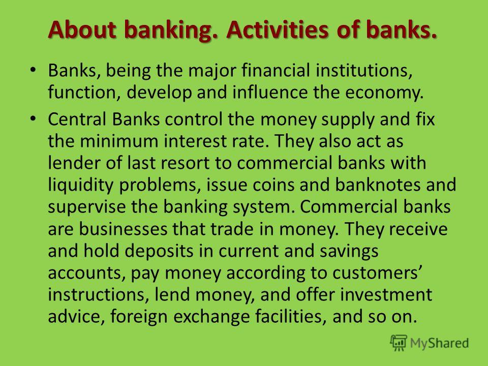About banking. Activities of banks. Banks, being the major financial institutions, function, develop and influence the economy. Central Banks control the money supply and fix the minimum interest rate. They also act as lender of last resort to commer