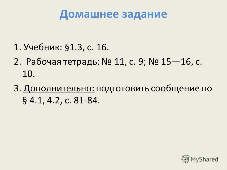 Домашнее задание 1. Учебник: §1.3, с. 16. 2. Рабочая тетрадь: 11, с. 9; 1516, с. 10. 3. Дополнительно: подготовить сообщение по § 4.1, 4.2, с. 81-84.