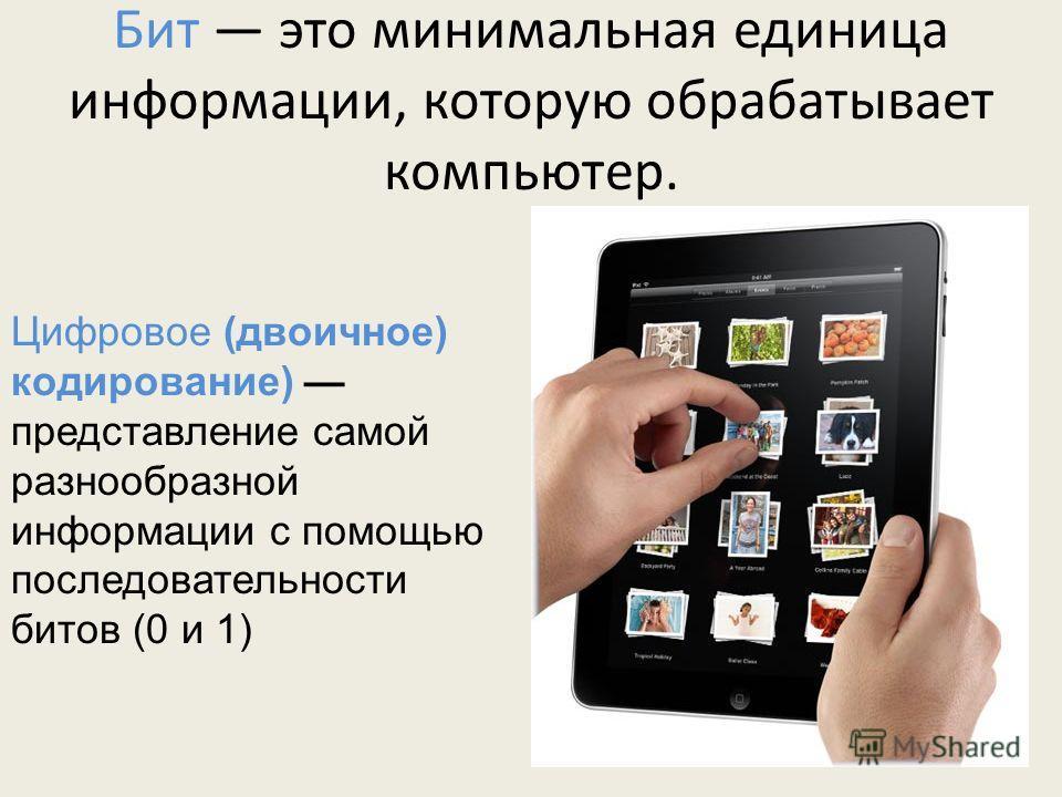 Бит это минимальная единица информации, которую обрабатывает компьютер. Цифровое (двоичное) кодирование) представление самой разнообразной информации с помощью последовательности битов (0 и 1)