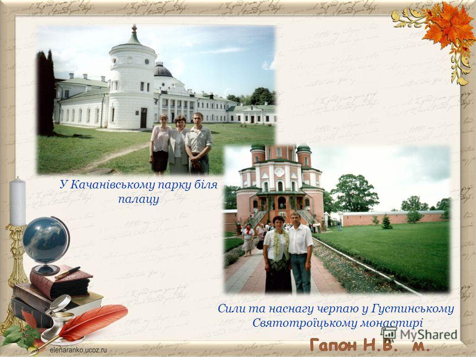 У Качанівському парку біля палацу Сили та наснагу черпаю у Густинському Святотроїцькому монастирі