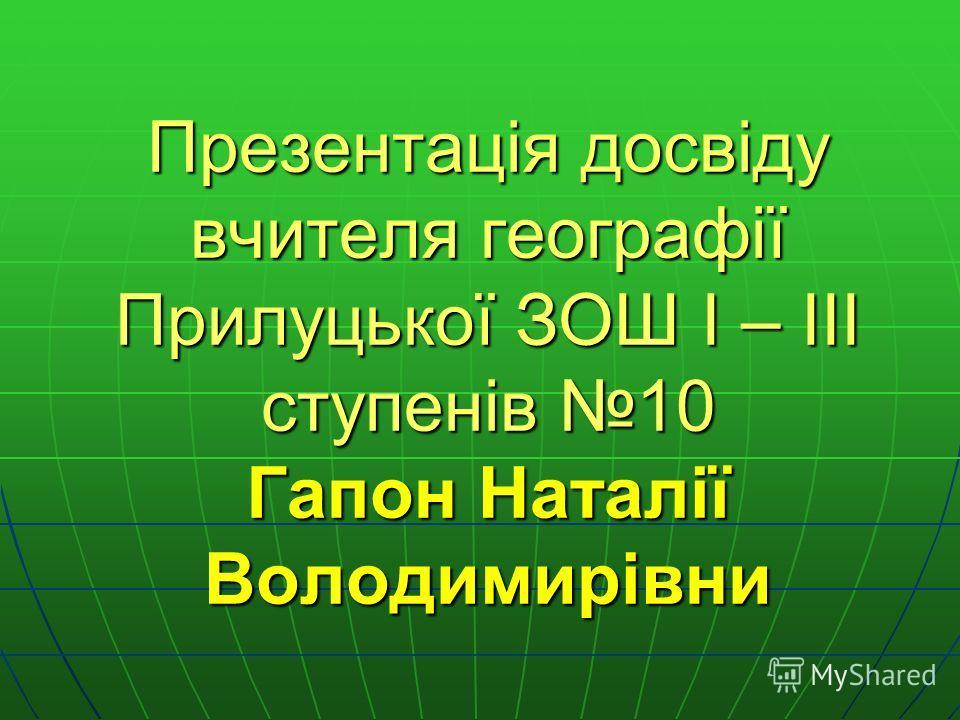 Презентація досвіду вчителя географії Прилуцької ЗОШ I – III ступенів 10 Гапон Наталії Володимирівни