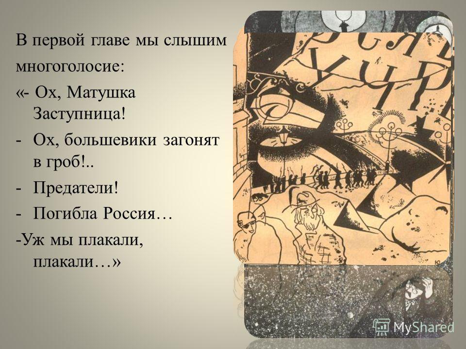 В первой главе мы слышим многоголосие: «- Ох, Матушка Заступница! -Ох, большевики загонят в гроб!.. -Предатели! -Погибла Россия… -Уж мы плакали, плакали…»