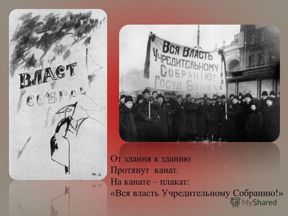 От здания к зданию Протянут канат. На канате – плакат: «Вся власть Учредительному Собранию!»