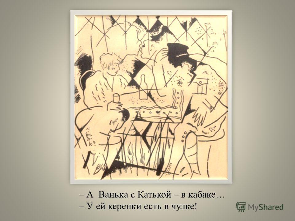 – А Ванька с Катькой – в кабаке… – У ей керенки есть в чулке!