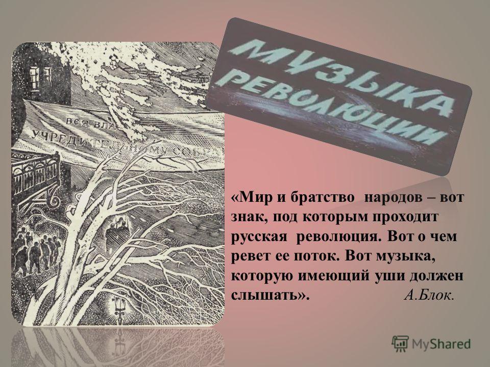 «Мир и братство народов – вот знак, под которым проходит русская революция. Вот о чем ревет ее поток. Вот музыка, которую имеющий уши должен слышать». А.Блок.