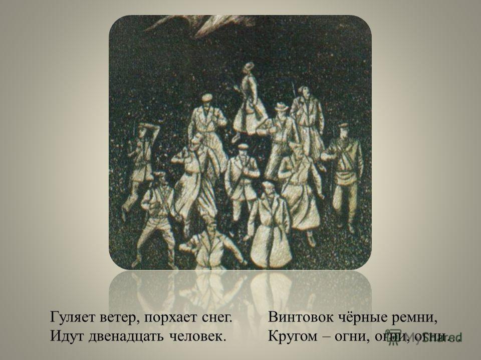 Гуляет ветер, порхает снег. Идут двенадцать человек. Винтовок чёрные ремни, Кругом – огни, огни, огни…