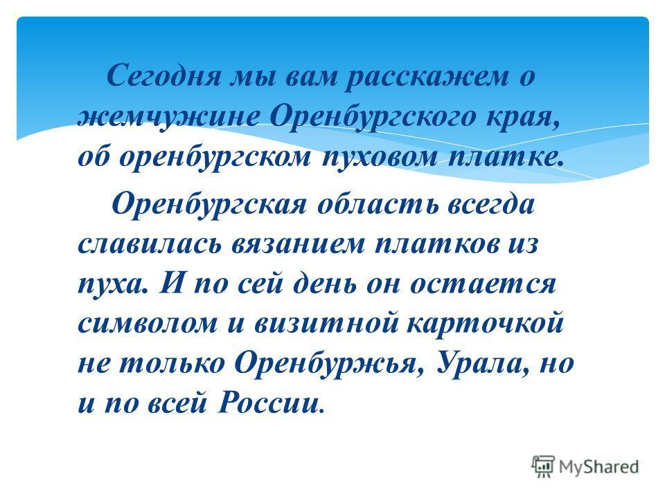 Сегодня мы вам расскажем о жемчужине Оренбургского края, об оренбургском пуховом платке. Оренбургская область всегда славилась вязанием платков из пуха. И по сей день он остается символом и визитной карточкой не только Оренбуржья, Урала, но и по всей