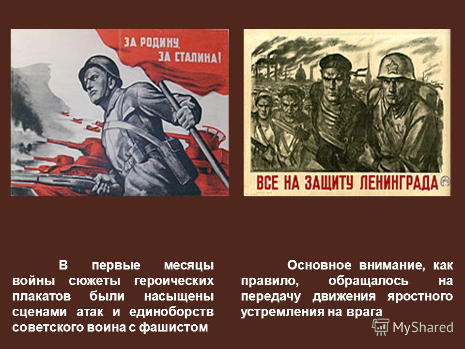 В первые месяцы войны сюжеты героических плакатов были насыщены сценами атак и единоборств советского воина с фашистом Основное внимание, как правило, обращалось на передачу движения яростного устремления на врага.