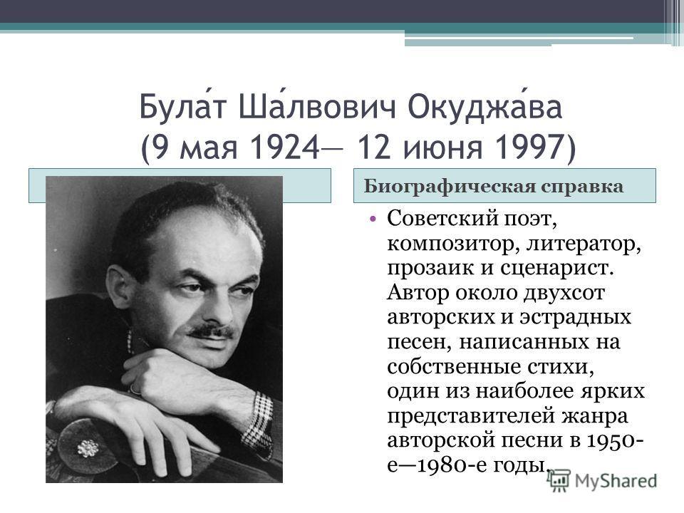 Булат Шалвович Окуджава (9 мая 1924 12 июня 1997) Биографическая справка Советский поэт, композитор, литератор, прозаик и сценарист. Автор около двухсот авторских и эстрадных песен, написанных на собственные стихи, один из наиболее ярких представител