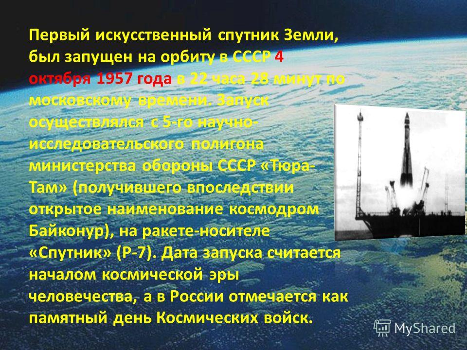 Первый искусственный спутник Земли, был запущен на орбиту в СССР 4 октября 1957 года в 22 часа 28 минут по московскому времени. Запуск осуществлялся с 5-го научно- исследовательского полигона министерства обороны СССР «Тюра- Там» (получившего впослед