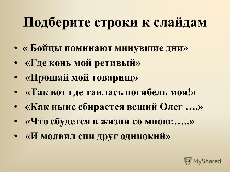 Подберите строки к слайдам « Бойцы поминают минувшие дни» «Где конь мой ретивый» «Прощай мой товарищ» «Так вот где таилась погибель моя!» «Как ныне сбирается вещий Олег ….» «Что сбудется в жизни со мною:…..» «И молвил спи друг одинокий»