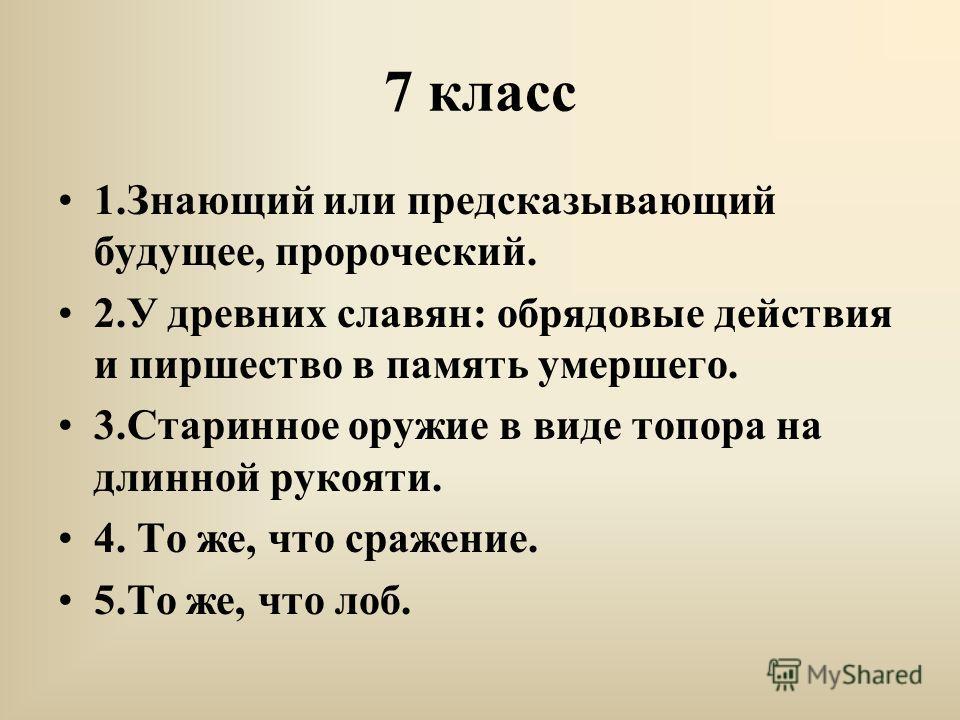 7 класс 1.Знающий или предсказывающий будущее, пророческий. 2.У древних славян: обрядовые действия и пиршество в память умершего. 3.Старинное оружие в виде топора на длинной рукояти. 4. То же, что сражение. 5.То же, что лоб.