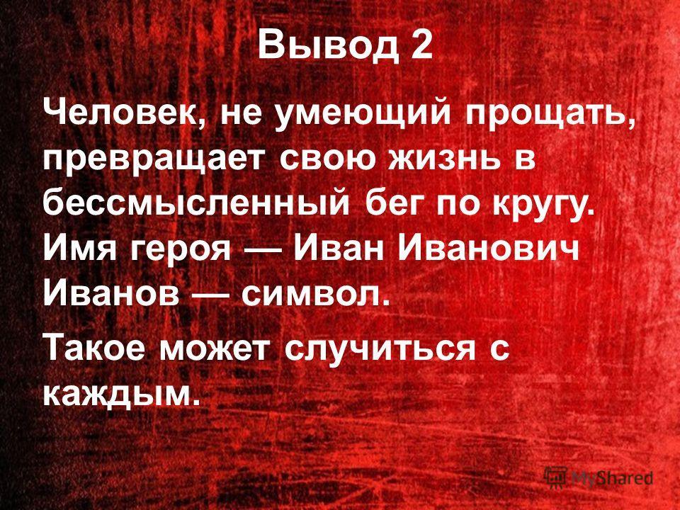 Вывод 2 Человек, не умеющий прощать, превращает свою жизнь в бессмысленный бег по кругу. Имя героя Иван Иванович Иванов символ. Такое может случиться с каждым.