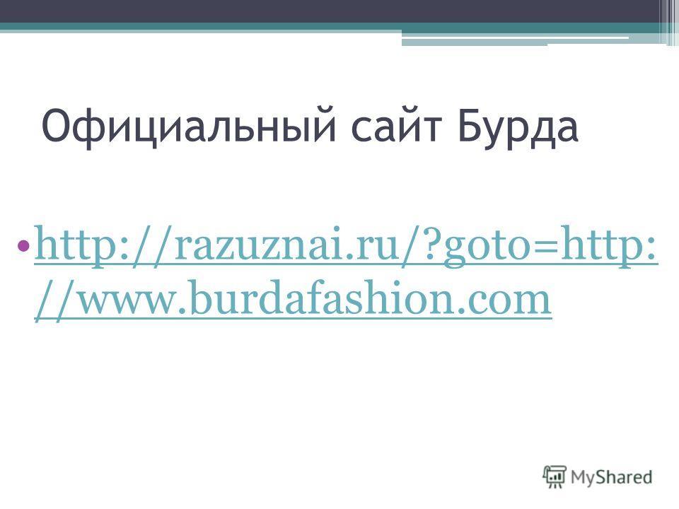 Официальный сайт Бурда http://razuznai.ru/?goto=http: //www.burdafashion.comhttp://razuznai.ru/?goto=http: //www.burdafashion.com