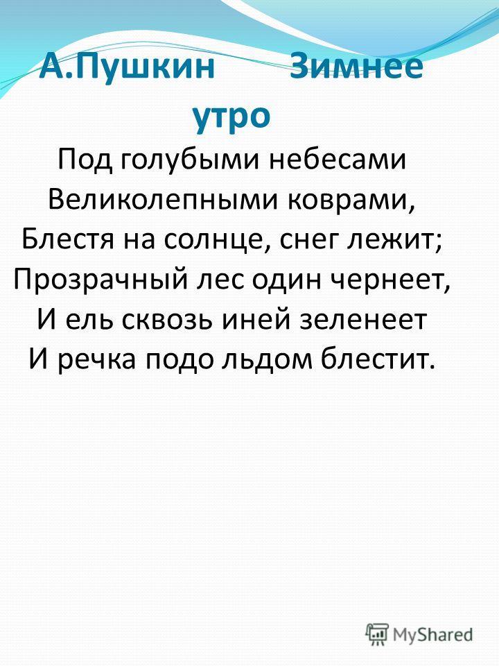 А.Пушкин Зимнее утро Под голубыми небесами Великолепными коврами, Блестя на солнце, снег лежит; Прозрачный лес один чернеет, И ель сквозь иней зеленеет И речка подо льдом блестит.