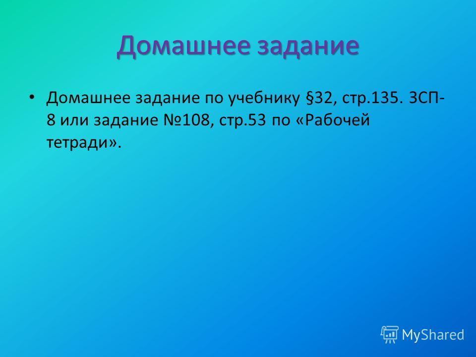Домашнее задание Домашнее задание по учебнику §32, стр.135. ЗСП- 8 или задание 108, стр.53 по «Рабочей тетради».