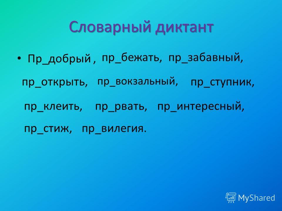Словарный диктант Пр_добрый, пр_бежать,пр_забавный, пр_открыть, пр_вокзальный, пр_ступник, пр_клеить,пр_рвать,пр_интересный, пр_стиж,пр_вилегия.