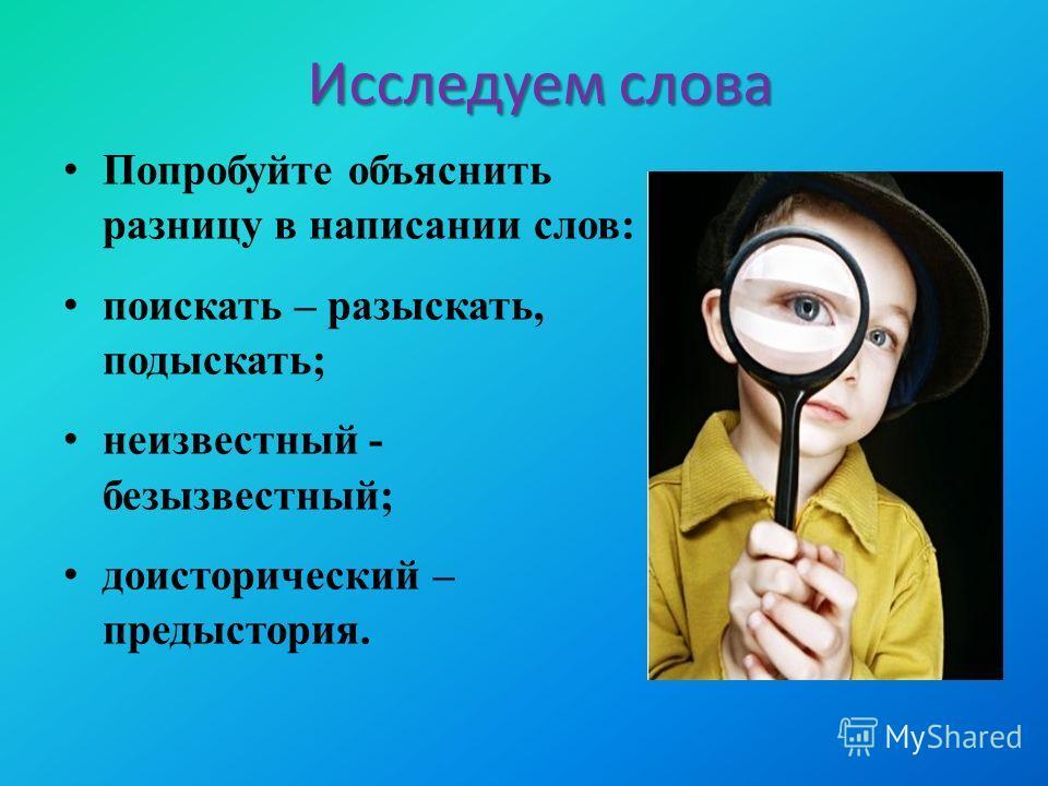 Попробуйте объяснить разницу в написании слов: поискать – разыскать, подыскать; неизвестный - безызвестный; доисторический – предыстория. Исследуем слова Исследуем слова