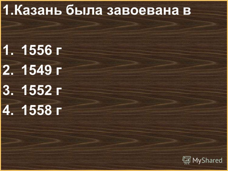 Меню 1.Казань была завоевана в 1.1556 г 2.1549 г 3.1552 г 4.1558 г