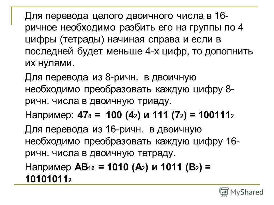Для перевода целого двоичного числа в 16- ричное необходимо разбить его на группы по 4 цифры (тетрады) начиная справа и если в последней будет меньше 4-х цифр, то дополнить их нулями. Для перевода из 8-ричн. в двоичную необходимо преобразовать каждую