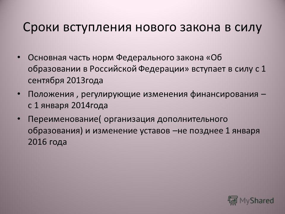 Сроки вступления нового закона в силу Основная часть норм Федерального закона «Об образовании в Российской Федерации» вступает в силу с 1 сентября 2013года Положения, регулирующие изменения финансирования – с 1 января 2014года Переименование( организ