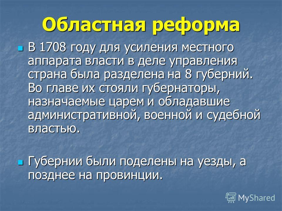 Областная реформа В 1708 году для усиления местного аппарата власти в деле управления страна была разделена на 8 губерний. Во главе их стояли губернаторы, назначаемые царем и обладавшие административной, военной и судебной властью. В 1708 году для ус