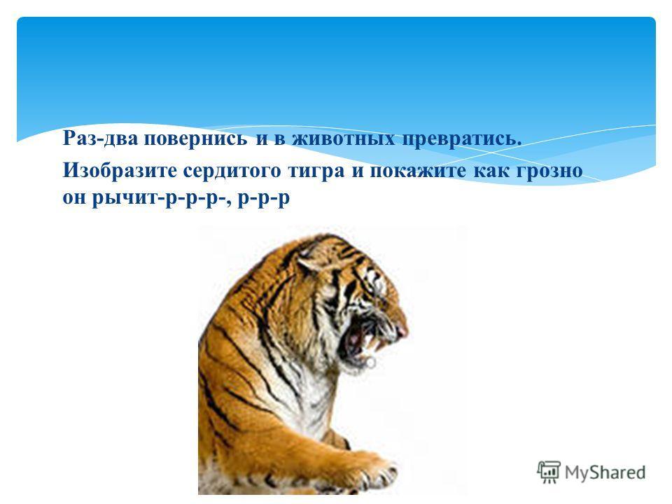 Раз-два повернись и в животных превратись. Изобразите сердитого тигра и покажите как грозно он рычит-р-р-р-, р-р-р