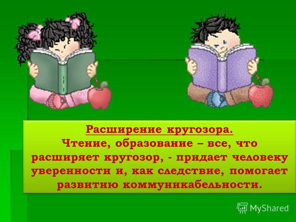 Расширение кругозора. Чтение, образование – все, что расширяет кругозор, - придает человеку уверенности и, как следствие, помогает развитию коммуникабельности. Расширение кругозора. Чтение, образование – все, что расширяет кругозор, - придает человек