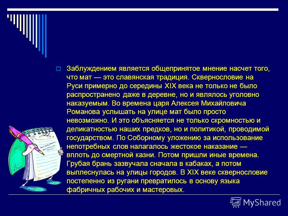 Заблуждением является общепринятое мнение насчет того, что мат это славянская традиция. Сквернословие на Руси примерно до середины XIX века не только не было распространено даже в деревне, но и являлось уголовно наказуемым. Во времена царя Алексея Ми